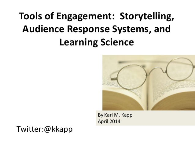 Twitter:@kkapp Tools of Engagement: Storytelling, Audience Response Systems, and Learning Science By Karl M. Kapp April 20...