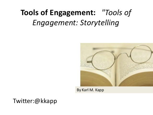 "Twitter:@kkapp Tools of Engagement: ""Tools of Engagement: Storytelling By Karl M. Kapp"