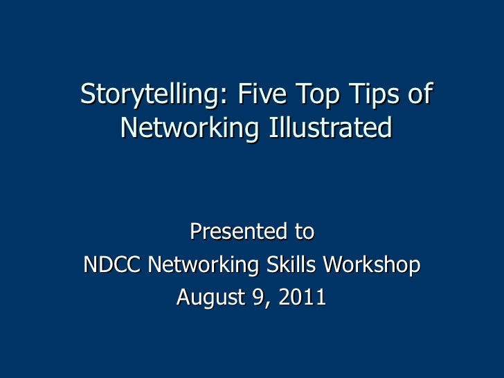 Storytelling: Five Top Tips of Networking Illustrated Presented to NDCC Networking Skills Workshop August 9, 2011