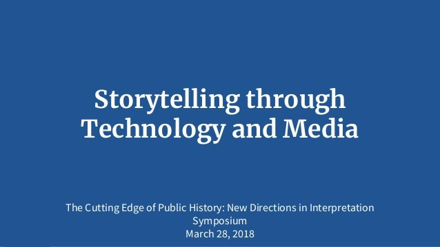 Storytelling through Technology and Media The Cutting Edge of Public History: New Directions in Interpretation Symposium M...