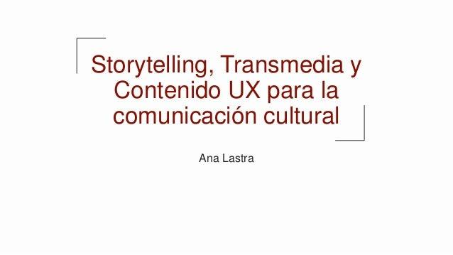 Storytelling, Transmedia y Contenido UX para la comunicación cultural Ana Lastra