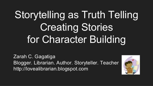 Storytelling as Truth Telling Creating Stories for Character Building Zarah C. Gagatiga Blogger. Librarian. Author. Storyt...