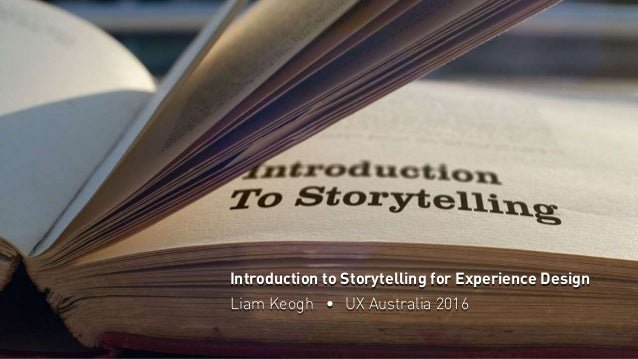 Introduction to Storytelling for Experience Design Liam Keogh • UX Australia 2016