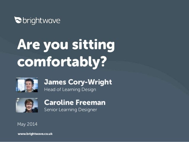 Are you sitting comfortably? James Cory-Wright Head of Learning Design Caroline Freeman Senior Learning Designer www.brigh...