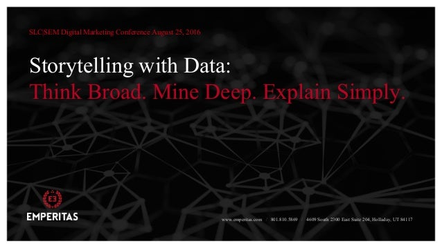 Storytelling with Data: Think Broad. Mine Deep. Explain Simply. SLC|SEM Digital Marketing Conference August 25, 2016 www.e...
