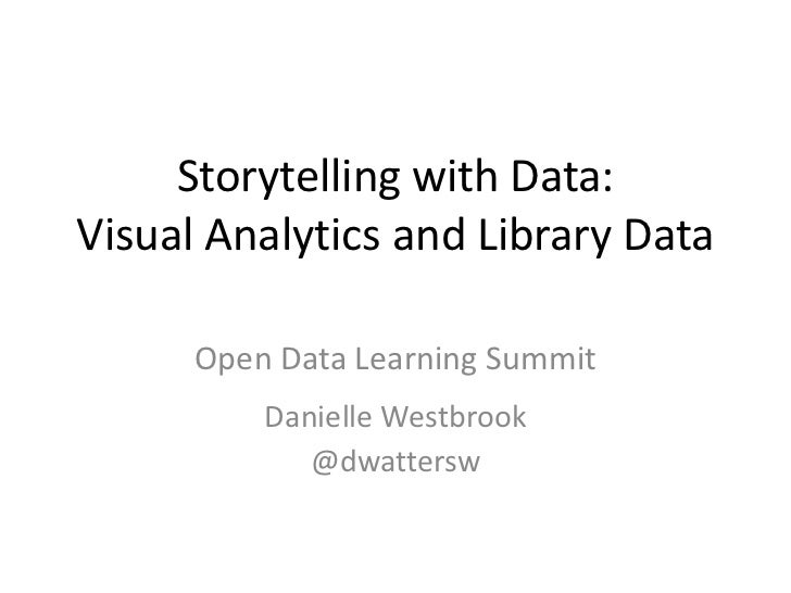 Storytelling with Data:Visual Analytics and Library Data      Open Data Learning Summit          Danielle Westbrook       ...