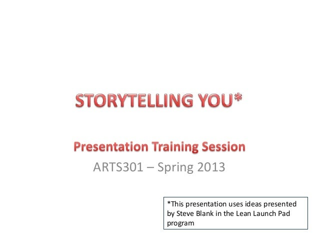 ARTS301 – Spring 2013 *This presentation uses ideas presented by Steve Blank in the Lean Launch Pad program