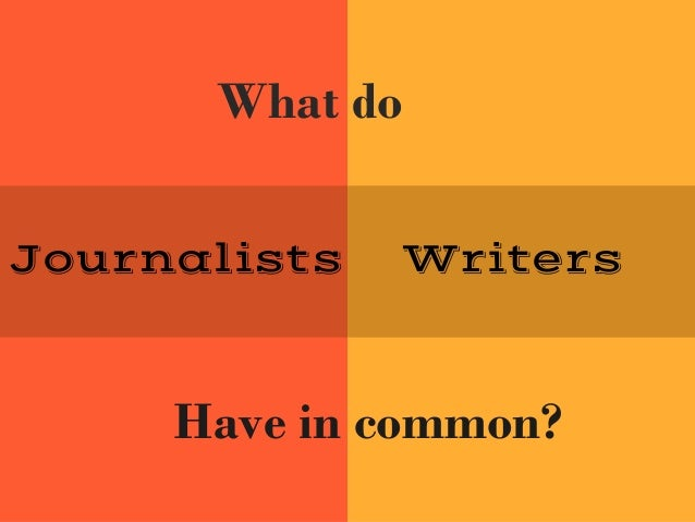 Journalists Writers What do Have in common?