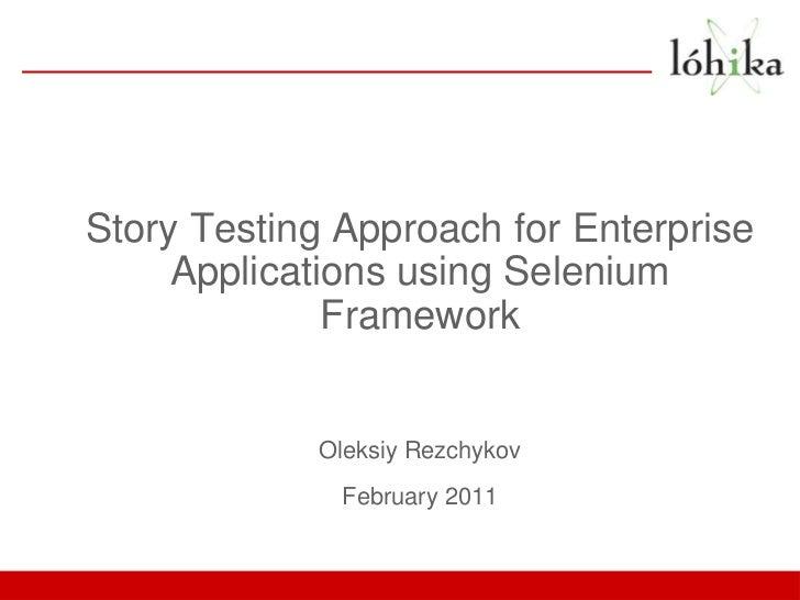 Story Testing Approach for Enterprise     Applications using Selenium              Framework            Oleksiy Rezchykov ...