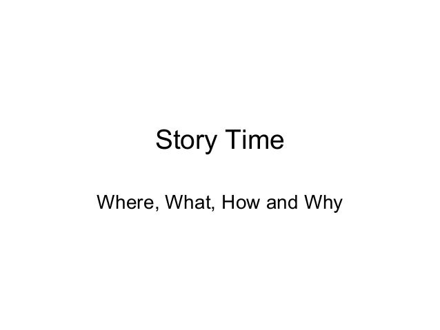 Story Time Where, What, How and Why