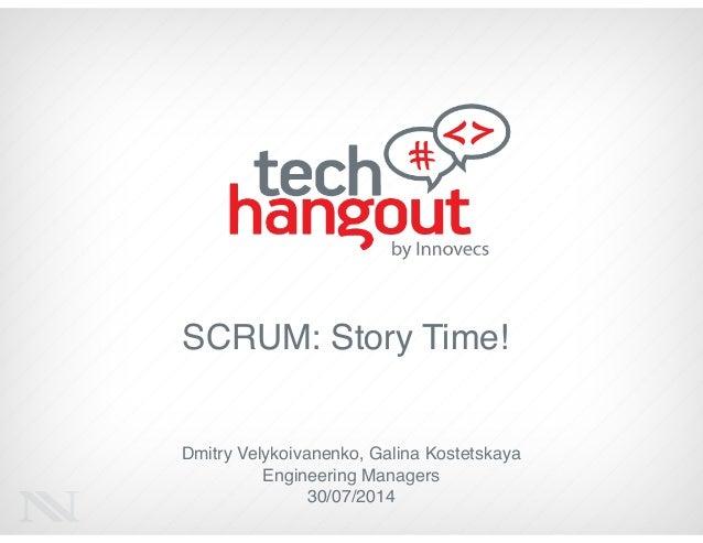 SCRUM: Story Time! Dmitry Velykoivanenko, Galina Kostetskaya! Engineering Managers! 30/07/2014