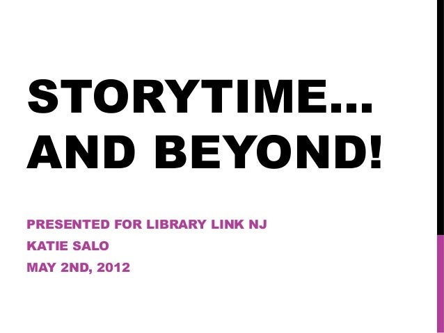 STORYTIME… AND BEYOND! PRESENTED FOR LIBRARY LINK NJ KATIE SALO MAY 2ND, 2012