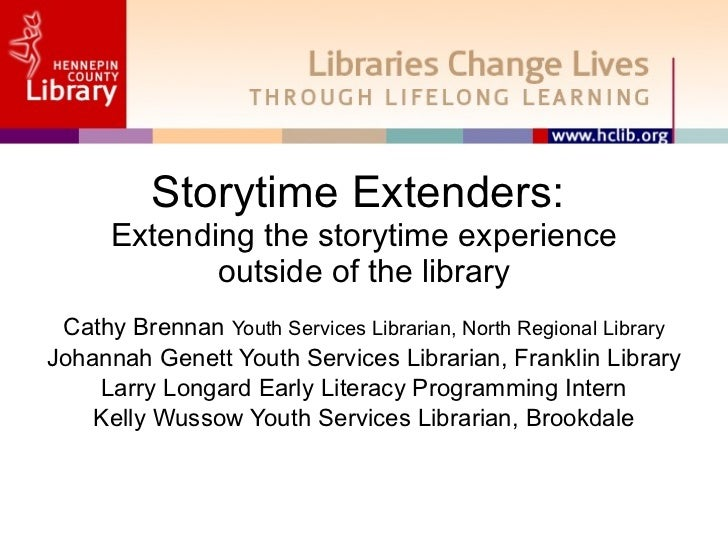 Storytime Extenders:  Extending the storytime experience outside of the library Cathy Brennan  Youth Services Librarian, N...