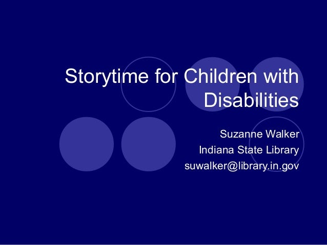 Storytime for Children with Disabilities Suzanne Walker Indiana State Library suwalker@library.in.gov