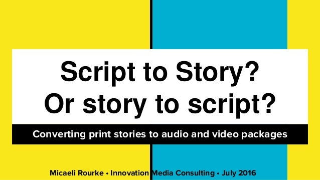 Script to Story? Or story to script? Converting print stories to audio and video packages Micaeli Rourke • Innovation Medi...