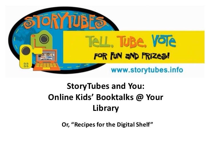 "StoryTubes and You:Online Kids' Booktalks @ Your Library<br />Or, ""Recipes for the Digital Shelf""<br />"
