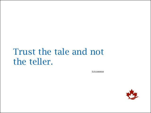 Trust the tale and not the teller. D. H. Lawrence