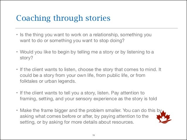Coaching through stories • Is the thing you want to work on a relationship, something you want to do or something you want...