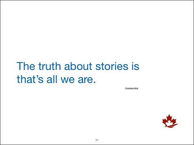 The truth about stories is that's all we are. Thomas King  !24