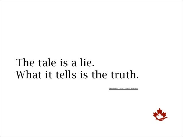 The tale is a lie. What it tells is the truth. quoted in The Dreamer Awakes