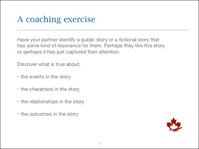 A coaching exercise Have your partner identify a public story or a fictional story that has some kind of resonance for them...
