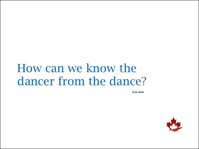 How can we know the dancer from the dance? W. B. Yeats