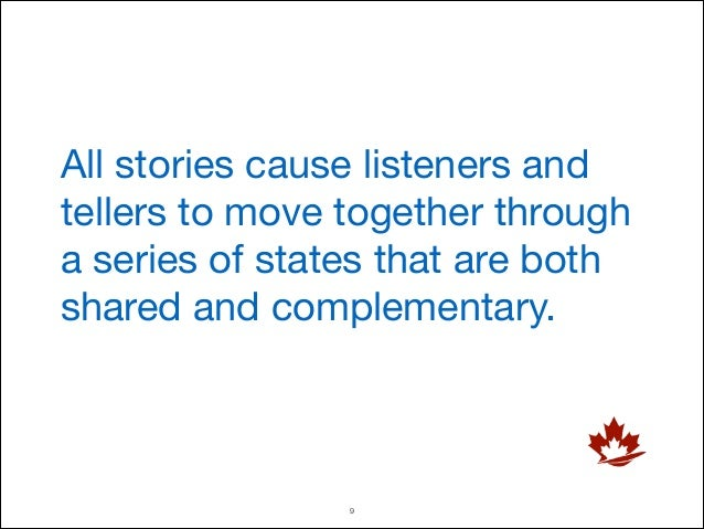 All stories cause listeners and tellers to move together through a series of states that are both shared and complementary...