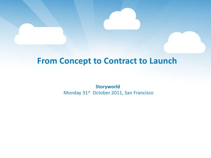From Concept to Contract to Launch                   Storyworld      Monday 31st October 2011, San Francisco