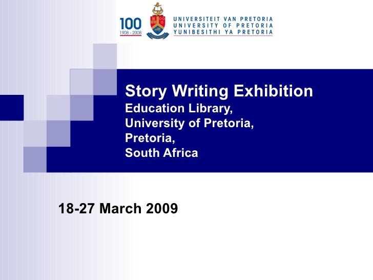 Story Writing Exhibition  Education Library, University of Pretoria, Pretoria, South Africa 18-27 March 2009