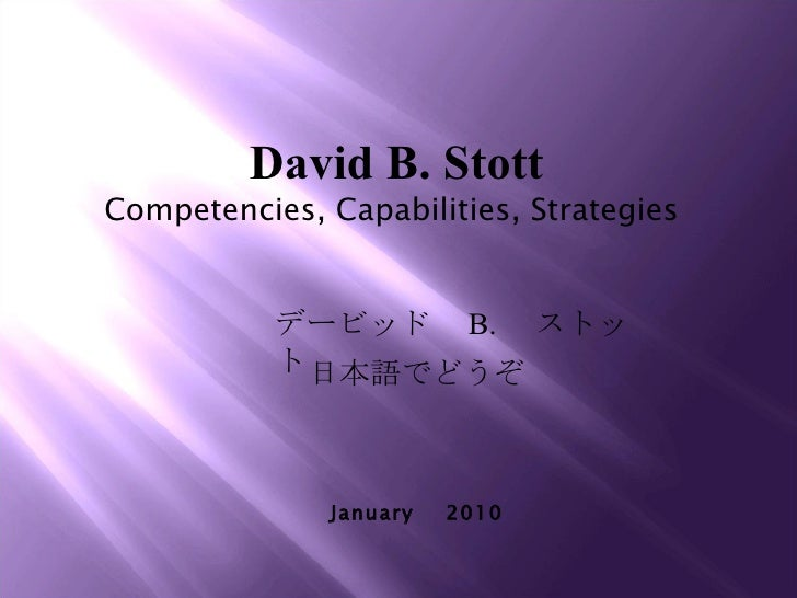 David B. Stott Competencies, Capabilities, Strategies  January  2010 デービッド  B.  ストット 日本語でどうぞ