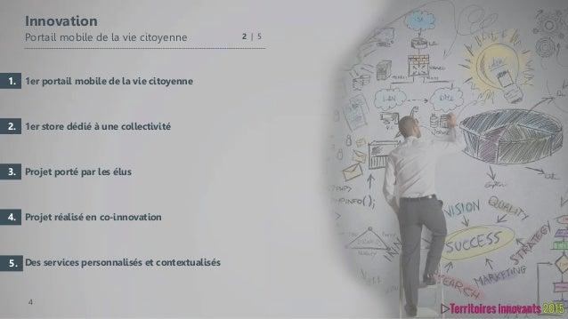 4 1er portail mobile de la vie citoyenne 1er store dédié à une collectivité Projet porté par les élus Projet réalisé en co...