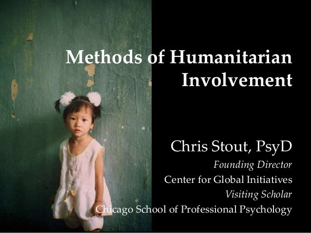 Methods of Humanitarian Involvement Chris Stout, PsyD Founding Director Center for Global Initiatives Visiting Scholar Chi...