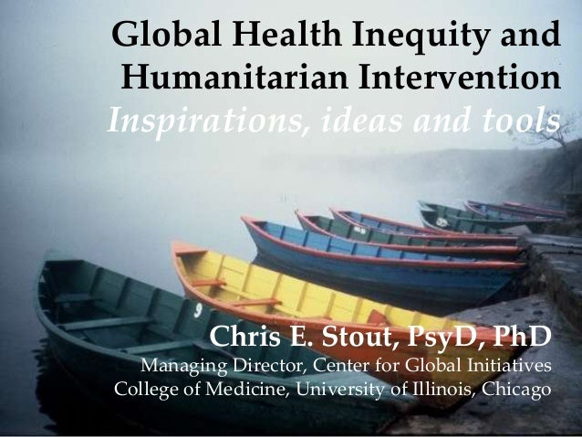 Global Health Inequity and Humanitarian Intervention Inspirations, ideas and tools  Chris E. Stout, PsyD, PhD Managing Dir...