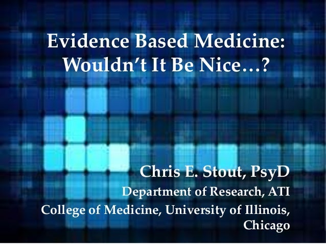 Evidence Based Medicine: Wouldn't It Be Nice…? Chris E. Stout, PsyD Department of Research, ATI College of Medicine, Unive...