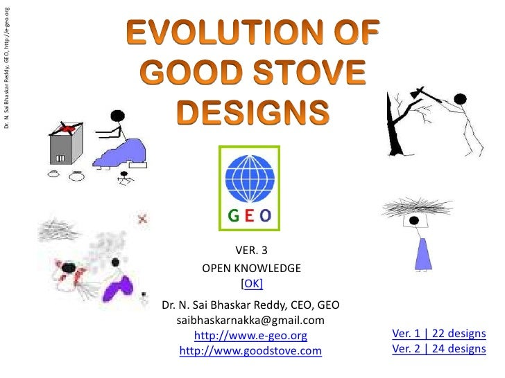 EVOLUTION OF <br />GOOD STOVE<br />DESIGNS<br />VER. 3 <br />OPEN KNOWLEDGE<br />[OK]<br />Dr. N. Sai Bhaskar Reddy, CEO, ...