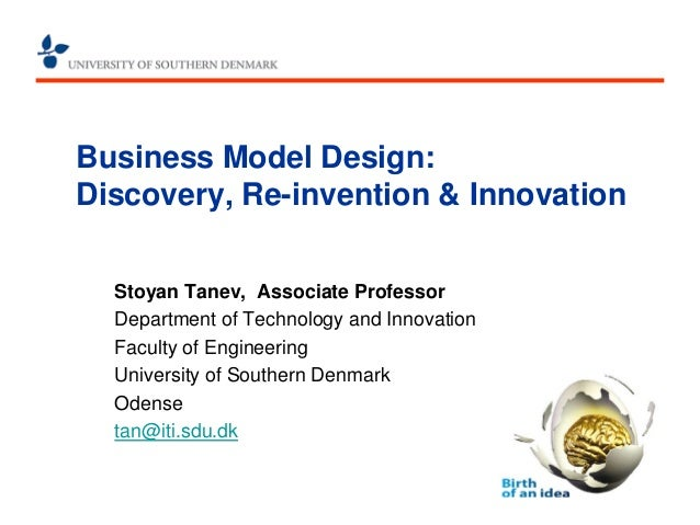 Business Model Design: Discovery, Re-invention & Innovation  Stoyan Tanev, Associate Professor  Department of Technology a...