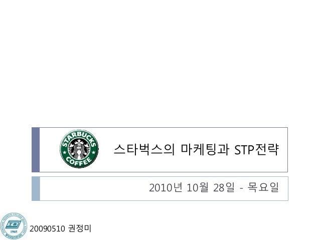스타벅스의 마케팅과 STP전략 2010년 10월 28일 - 목요일 20090510 권정미