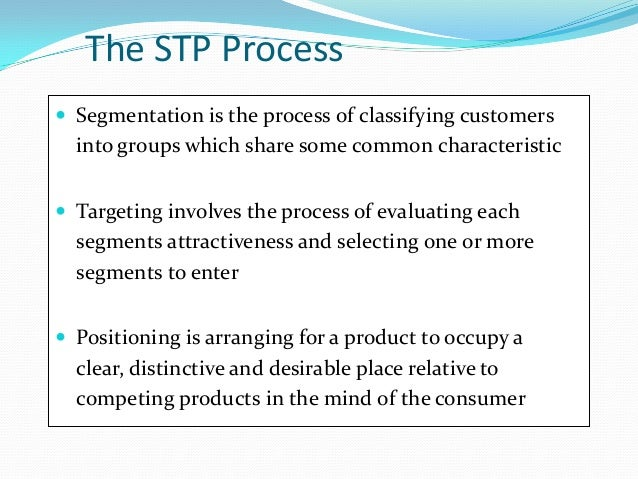 The STP Process  Segmentation is the process of classifying customers into groups which share some common characteristic ...