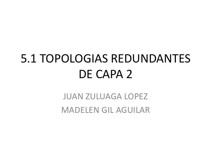 5.1 TOPOLOGIAS REDUNDANTES DE CAPA 2<br />JUAN ZULUAGA LOPEZ<br />MADELEN GIL AGUILAR<br />