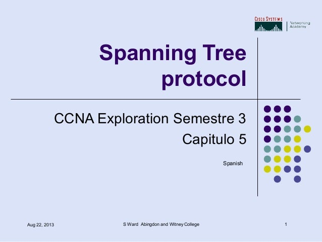 1Aug 22, 2013 S Ward Abingdon and Witney College Spanning Tree protocol CCNA Exploration Semestre 3 Capitulo 5 Spanish
