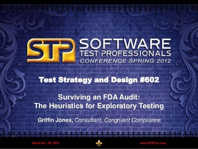 Griffin Jones – Congruent Compliance LLC 1March 2012 Test Strategy and Design #602 Surviving an FDA Audit: The Heuristics ...