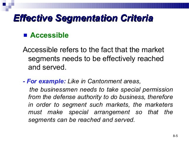 six criteria for an effective market Market segmentation is a sound marketing practice, because it allows you to target your sights on specific areas of the market that are the most lucrative for your business this process helps give you a base for creating effective advertising campaigns and designing products that are exactly what your customers are after.