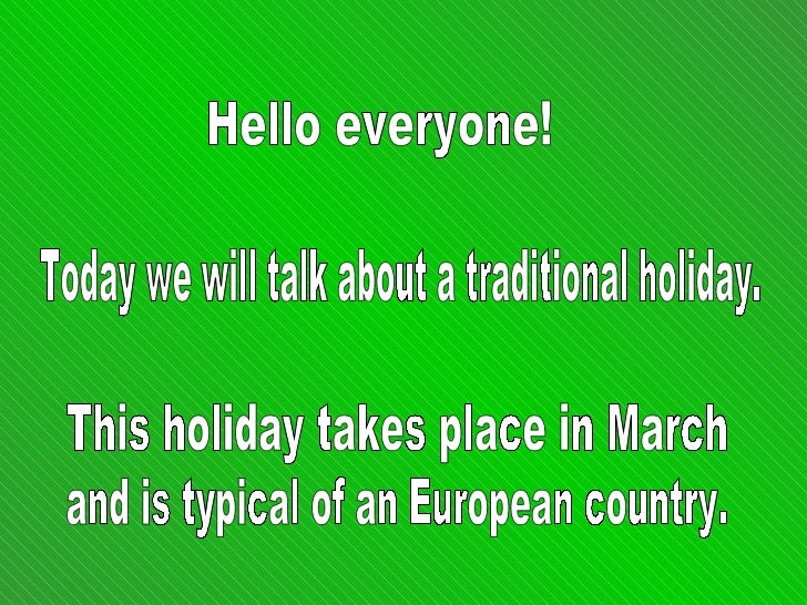 Hello everyone! Today we will talk about a traditional holiday.  This holiday takes place in March  and is typical of an E...