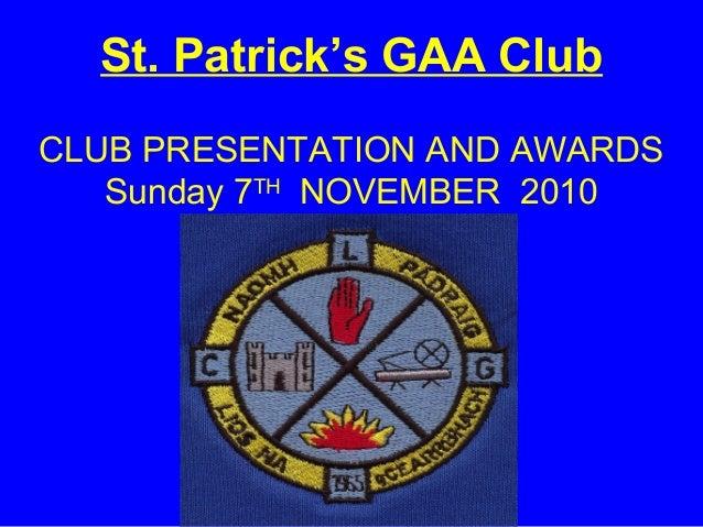 St. Patrick's GAA Club CLUB PRESENTATION AND AWARDS Sunday 7TH NOVEMBER 2010