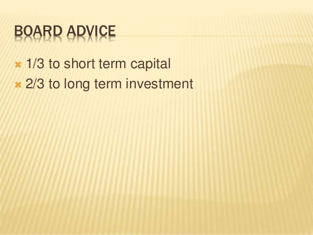 BOARD ADVICE  1/3 to short term capital  2/3 to long term investment