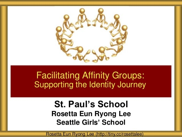St. Paul's School Rosetta Eun Ryong Lee Seattle Girls' School Facilitating Affinity Groups: Supporting the Identity Journe...