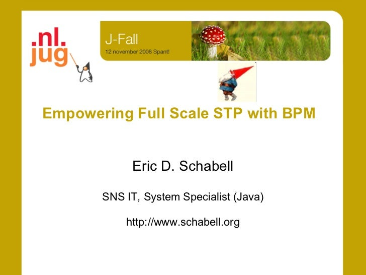 Empowering Full Scale STP with BPM               Eric D. Schabell         SNS IT, System Specialist (Java)             htt...