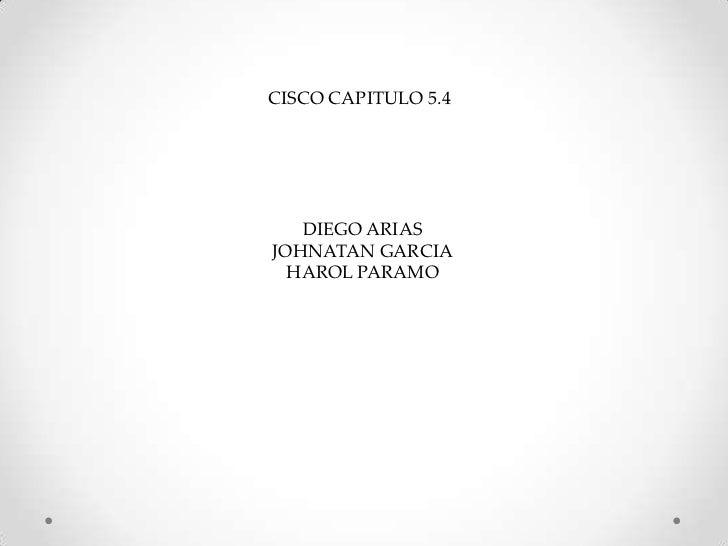 CISCO CAPITULO 5.4 <br />DIEGO ARIAS<br />JOHNATAN GARCIA<br />HAROL PARAMO<br />