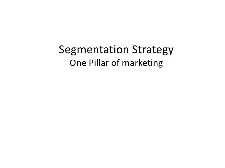 Segmentation Strategy One Pillar of marketing