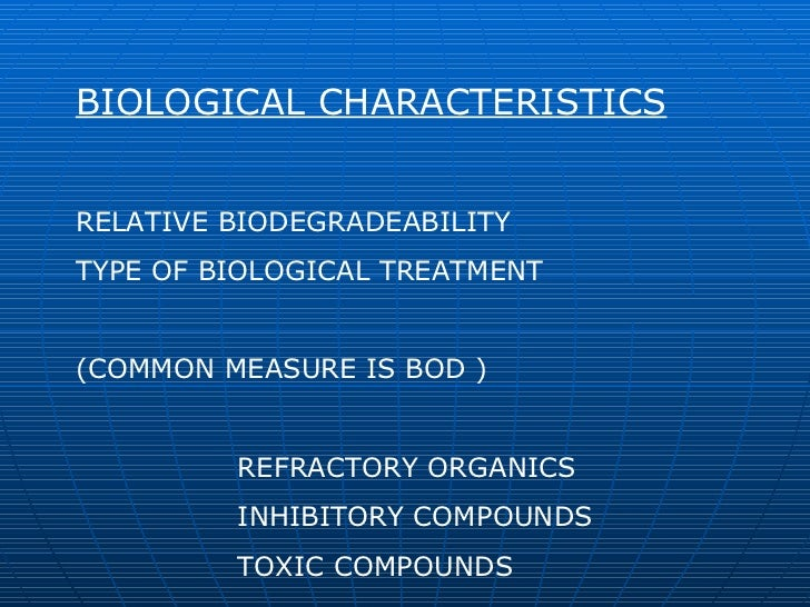 BIOLOGICAL CHARACTERISTICS RELATIVE BIODEGRADEABILITY TYPE OF BIOLOGICAL TREATMENT (COMMON MEASURE IS BOD ) REFRACTORY ORG...
